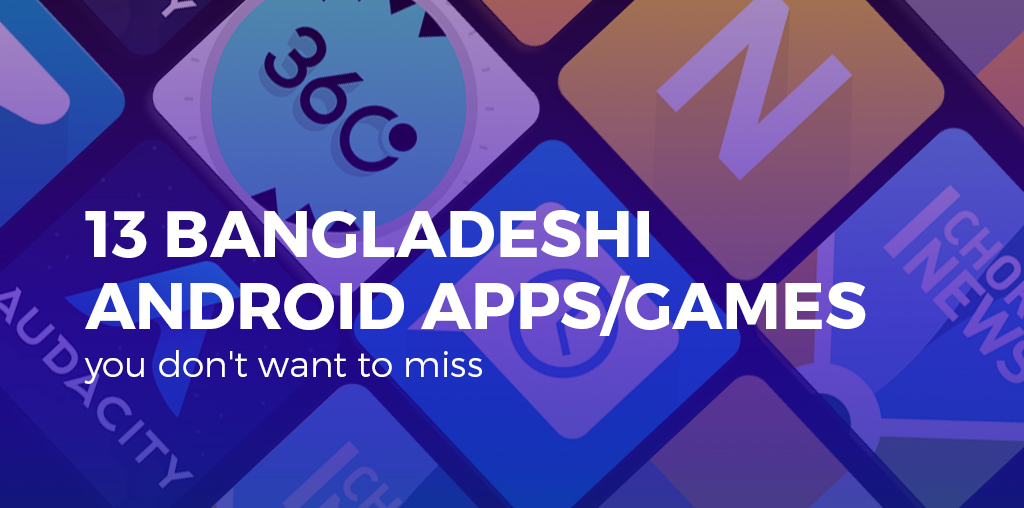 13 Bangladeshi android apps/games, you don't want to miss – Mobile